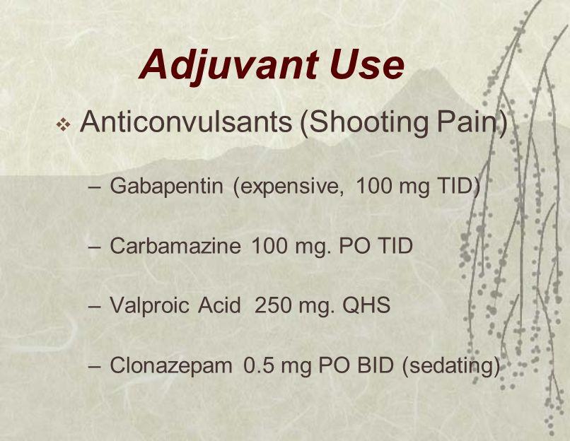 Adjuvant Use  Anticonvulsants (Shooting Pain) –Gabapentin (expensive, 100 mg TID) –Carbamazine 100 mg.