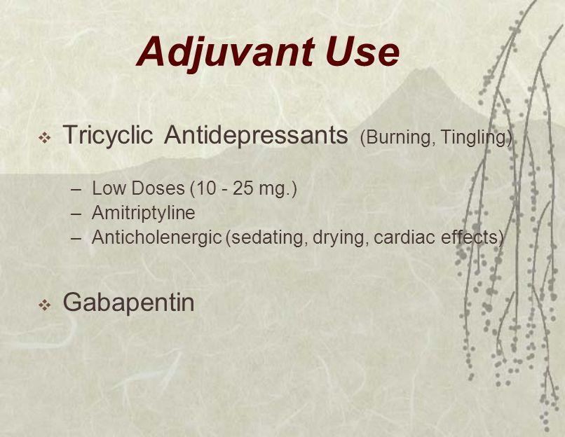 Adjuvant Use  Tricyclic Antidepressants (Burning, Tingling) –Low Doses (10 - 25 mg.) –Amitriptyline –Anticholenergic (sedating, drying, cardiac effects)  Gabapentin