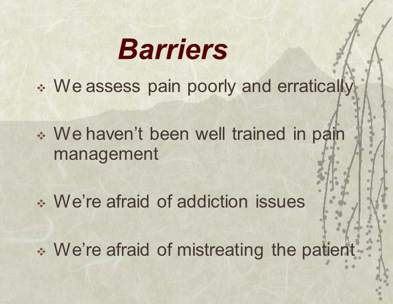 Barriers  We assess pain poorly and erratically  We haven't been well trained in pain management  We're afraid of addiction issues  We're afraid of mistreating the patient