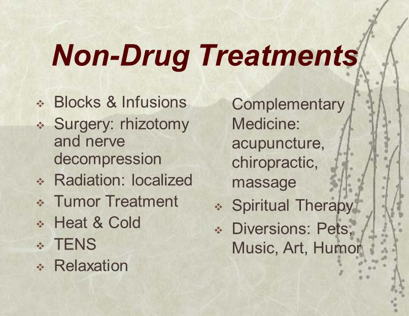 Non-Drug Treatments  Blocks & Infusions  Surgery: rhizotomy and nerve decompression  Radiation: localized  Tumor Treatment  Heat & Cold  TENS  Relaxation Complementary Medicine: acupuncture, chiropractic, massage  Spiritual Therapy  Diversions: Pets, Music, Art, Humor