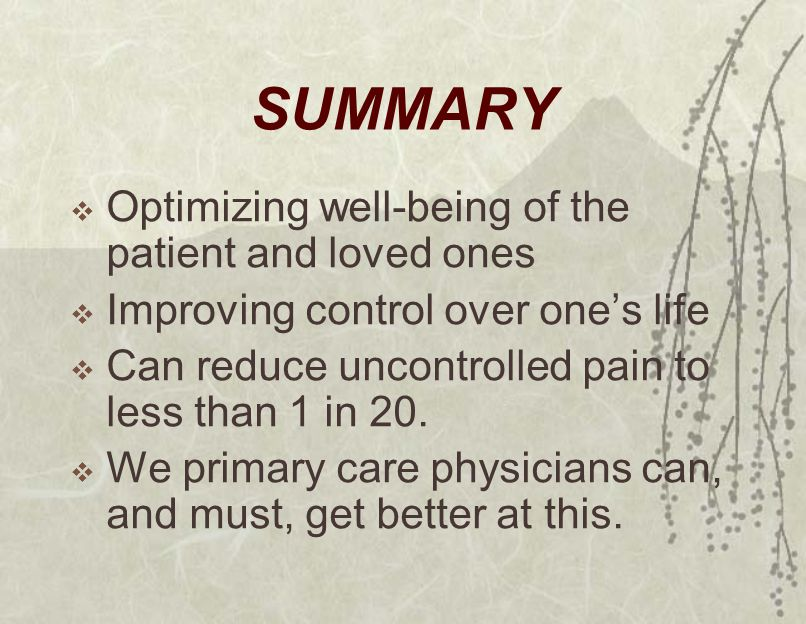 SUMMARY  Optimizing well-being of the patient and loved ones  Improving control over one's life  Can reduce uncontrolled pain to less than 1 in 20.