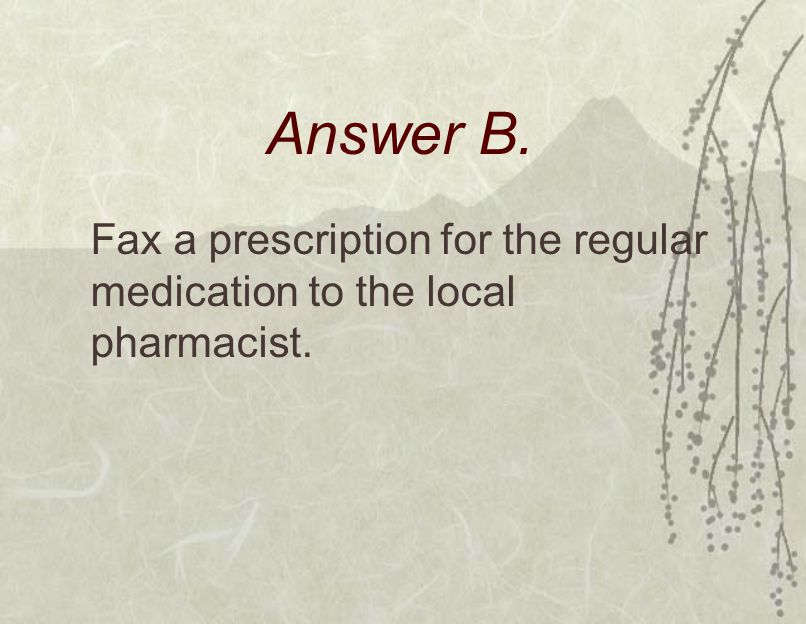 Answer B. Fax a prescription for the regular medication to the local pharmacist.
