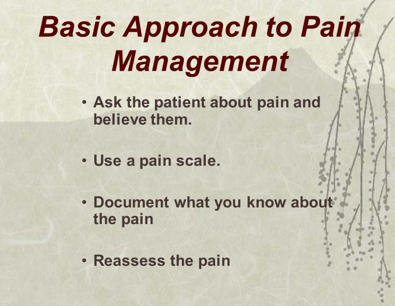 Basic Approach to Pain Management Ask the patient about pain and believe them.