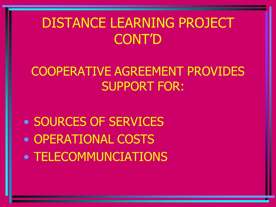 DISTANCE LEARNING PROJECT CONT'D COOPERATIVE AGREEMENT PROVIDES SUPPORT FOR: SOURCES OF SERVICES OPERATIONAL COSTS TELECOMMUNCIATIONS