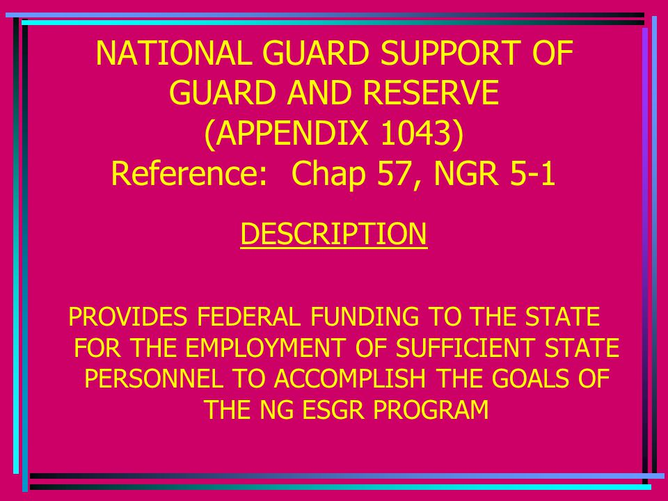NATIONAL GUARD SUPPORT OF GUARD AND RESERVE (APPENDIX 1043) Reference: Chap 57, NGR 5-1 DESCRIPTION PROVIDES FEDERAL FUNDING TO THE STATE FOR THE EMPLOYMENT OF SUFFICIENT STATE PERSONNEL TO ACCOMPLISH THE GOALS OF THE NG ESGR PROGRAM