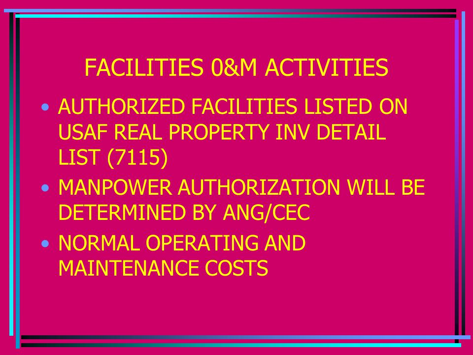 FACILITIES 0&M ACTIVITIES AUTHORIZED FACILITIES LISTED ON USAF REAL PROPERTY INV DETAIL LIST (7115) MANPOWER AUTHORIZATION WILL BE DETERMINED BY ANG/CEC NORMAL OPERATING AND MAINTENANCE COSTS