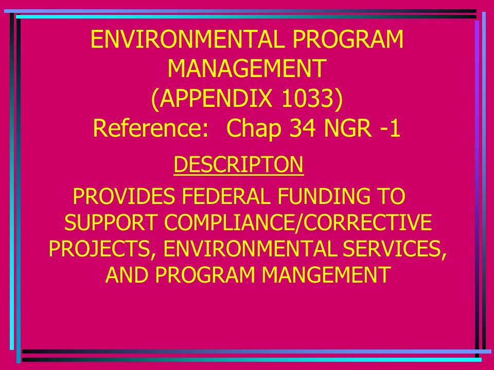 ENVIRONMENTAL PROGRAM MANAGEMENT (APPENDIX 1033) Reference: Chap 34 NGR -1 DESCRIPTON PROVIDES FEDERAL FUNDING TO SUPPORT COMPLIANCE/CORRECTIVE PROJECTS, ENVIRONMENTAL SERVICES, AND PROGRAM MANGEMENT
