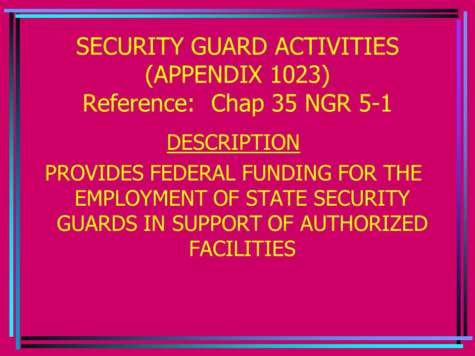 SECURITY GUARD ACTIVITIES (APPENDIX 1023) Reference: Chap 35 NGR 5-1 DESCRIPTION PROVIDES FEDERAL FUNDING FOR THE EMPLOYMENT OF STATE SECURITY GUARDS IN SUPPORT OF AUTHORIZED FACILITIES