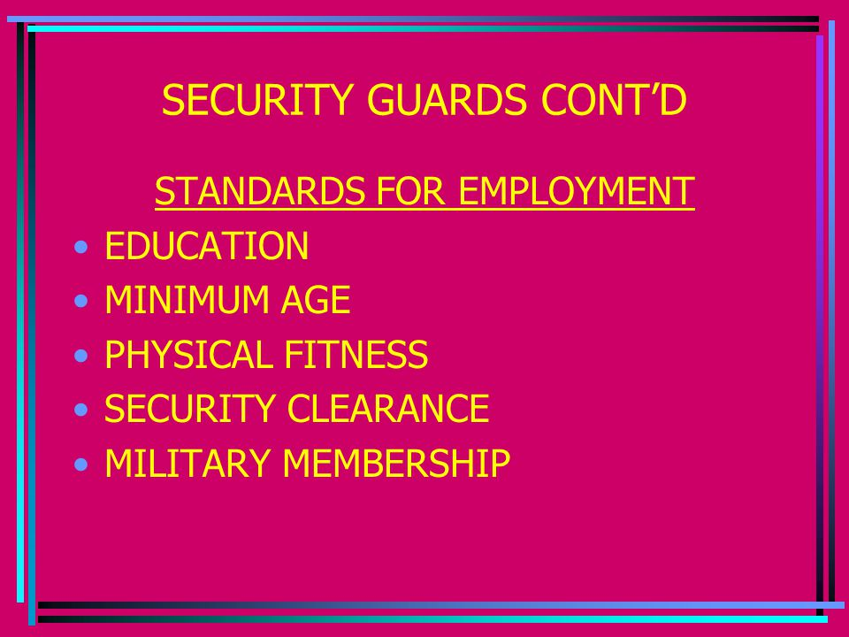 SECURITY GUARDS CONT'D STANDARDS FOR EMPLOYMENT EDUCATION MINIMUM AGE PHYSICAL FITNESS SECURITY CLEARANCE MILITARY MEMBERSHIP