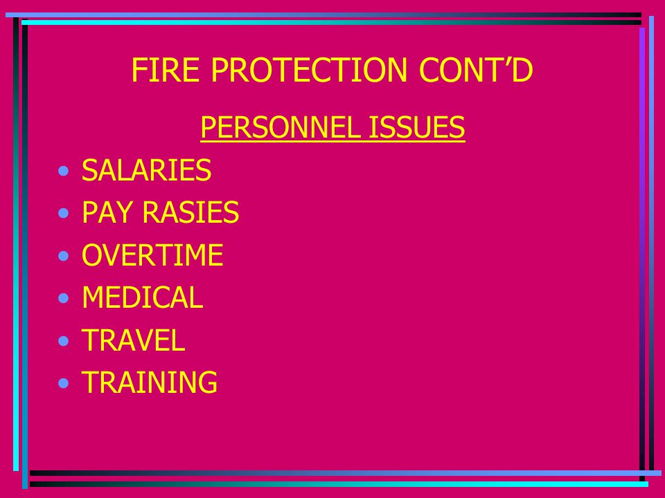 FIRE PROTECTION CONT'D PERSONNEL ISSUES SALARIES PAY RASIES OVERTIME MEDICAL TRAVEL TRAINING