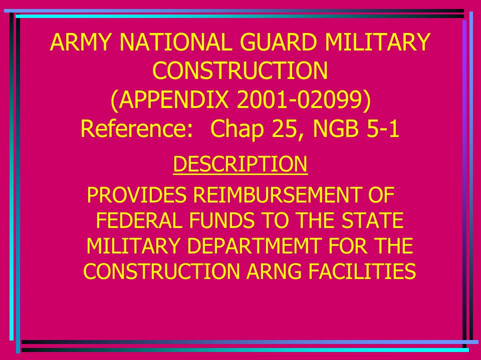 ARMY NATIONAL GUARD MILITARY CONSTRUCTION (APPENDIX 2001-02099) Reference: Chap 25, NGB 5-1 DESCRIPTION PROVIDES REIMBURSEMENT OF FEDERAL FUNDS TO THE STATE MILITARY DEPARTMEMT FOR THE CONSTRUCTION ARNG FACILITIES