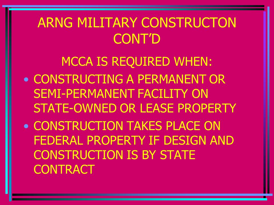 ARNG MILITARY CONSTRUCTON CONT'D MCCA IS REQUIRED WHEN: CONSTRUCTING A PERMANENT OR SEMI-PERMANENT FACILITY ON STATE-OWNED OR LEASE PROPERTY CONSTRUCTION TAKES PLACE ON FEDERAL PROPERTY IF DESIGN AND CONSTRUCTION IS BY STATE CONTRACT