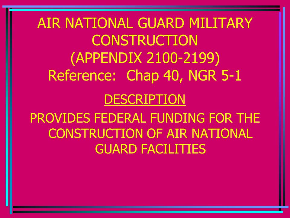 AIR NATIONAL GUARD MILITARY CONSTRUCTION (APPENDIX 2100-2199) Reference: Chap 40, NGR 5-1 DESCRIPTION PROVIDES FEDERAL FUNDING FOR THE CONSTRUCTION OF AIR NATIONAL GUARD FACILITIES