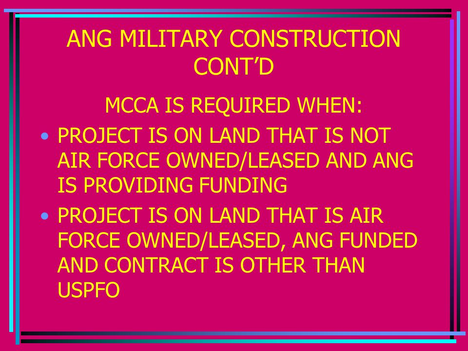 ANG MILITARY CONSTRUCTION CONT'D MCCA IS REQUIRED WHEN: PROJECT IS ON LAND THAT IS NOT AIR FORCE OWNED/LEASED AND ANG IS PROVIDING FUNDING PROJECT IS ON LAND THAT IS AIR FORCE OWNED/LEASED, ANG FUNDED AND CONTRACT IS OTHER THAN USPFO