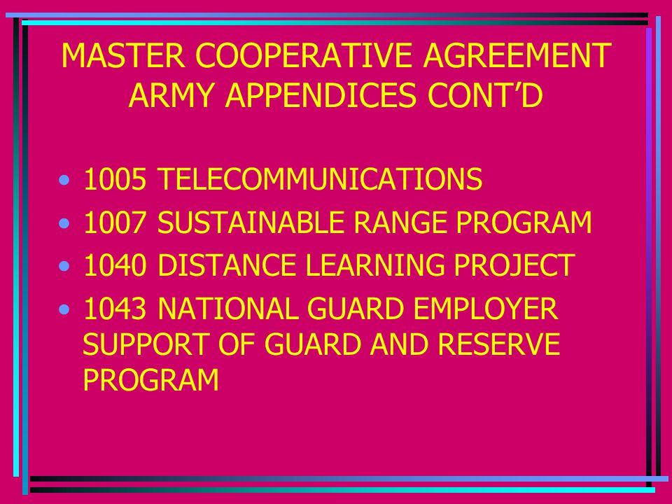 MASTER COOPERATIVE AGREEMENT ARMY APPENDICES CONT'D 1005 TELECOMMUNICATIONS 1007 SUSTAINABLE RANGE PROGRAM 1040 DISTANCE LEARNING PROJECT 1043 NATIONAL GUARD EMPLOYER SUPPORT OF GUARD AND RESERVE PROGRAM