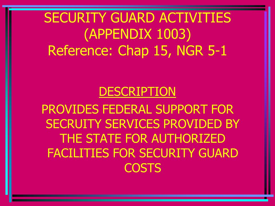 SECURITY GUARD ACTIVITIES (APPENDIX 1003) Reference: Chap 15, NGR 5-1 DESCRIPTION PROVIDES FEDERAL SUPPORT FOR SECRUITY SERVICES PROVIDED BY THE STATE FOR AUTHORIZED FACILITIES FOR SECURITY GUARD COSTS