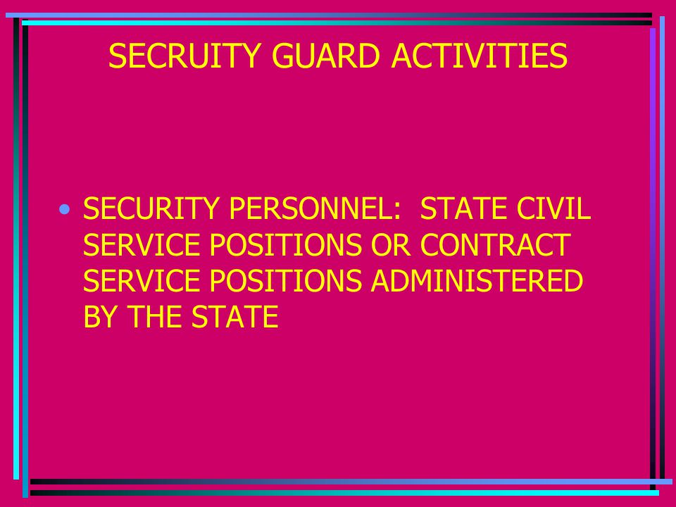 SECRUITY GUARD ACTIVITIES SECURITY PERSONNEL: STATE CIVIL SERVICE POSITIONS OR CONTRACT SERVICE POSITIONS ADMINISTERED BY THE STATE