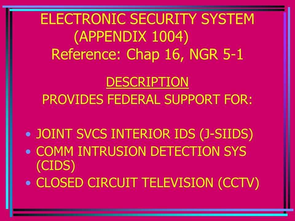 ELECTRONIC SECURITY SYSTEM (APPENDIX 1004) Reference: Chap 16, NGR 5-1 DESCRIPTION PROVIDES FEDERAL SUPPORT FOR: JOINT SVCS INTERIOR IDS (J-SIIDS) COMM INTRUSION DETECTION SYS (CIDS) CLOSED CIRCUIT TELEVISION (CCTV)