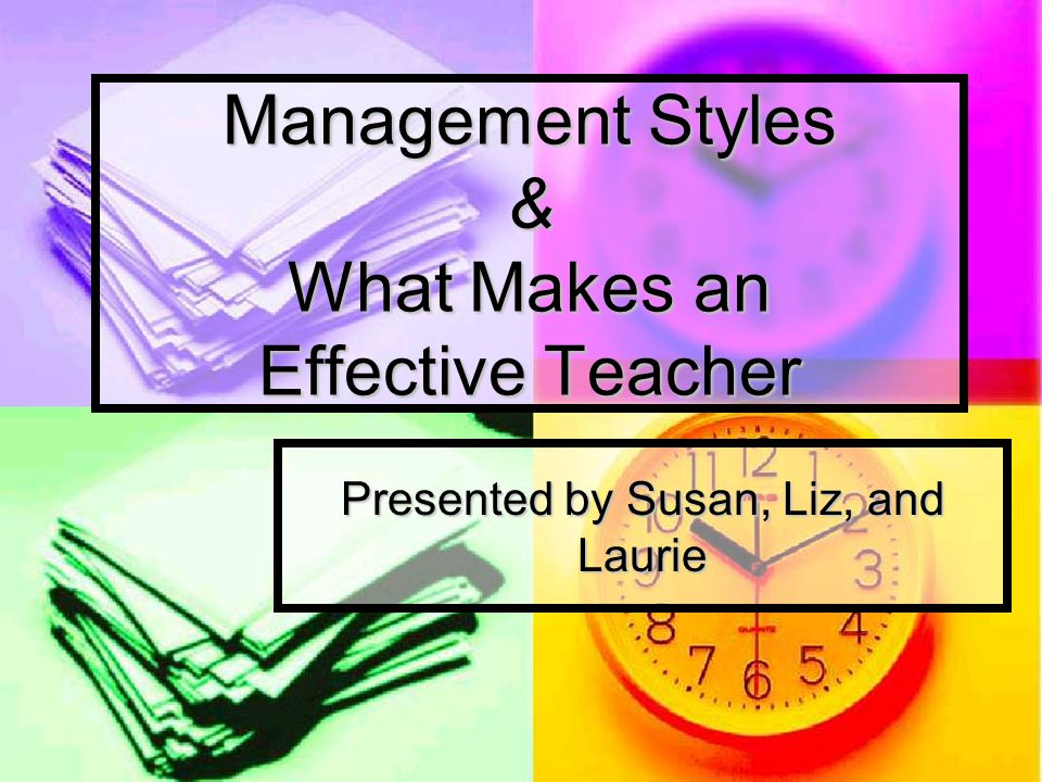 Management Styles & What Makes an Effective Teacher Presented by Susan, Liz, and Laurie