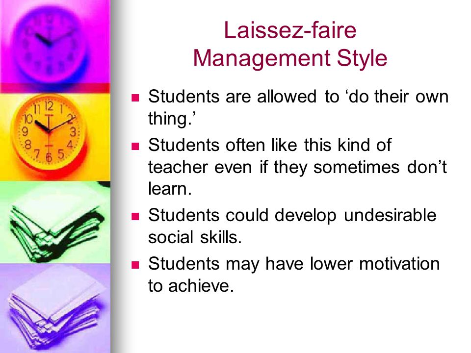 Laissez-faire Management Style Students are allowed to 'do their own thing.' Students often like this kind of teacher even if they sometimes don't lea