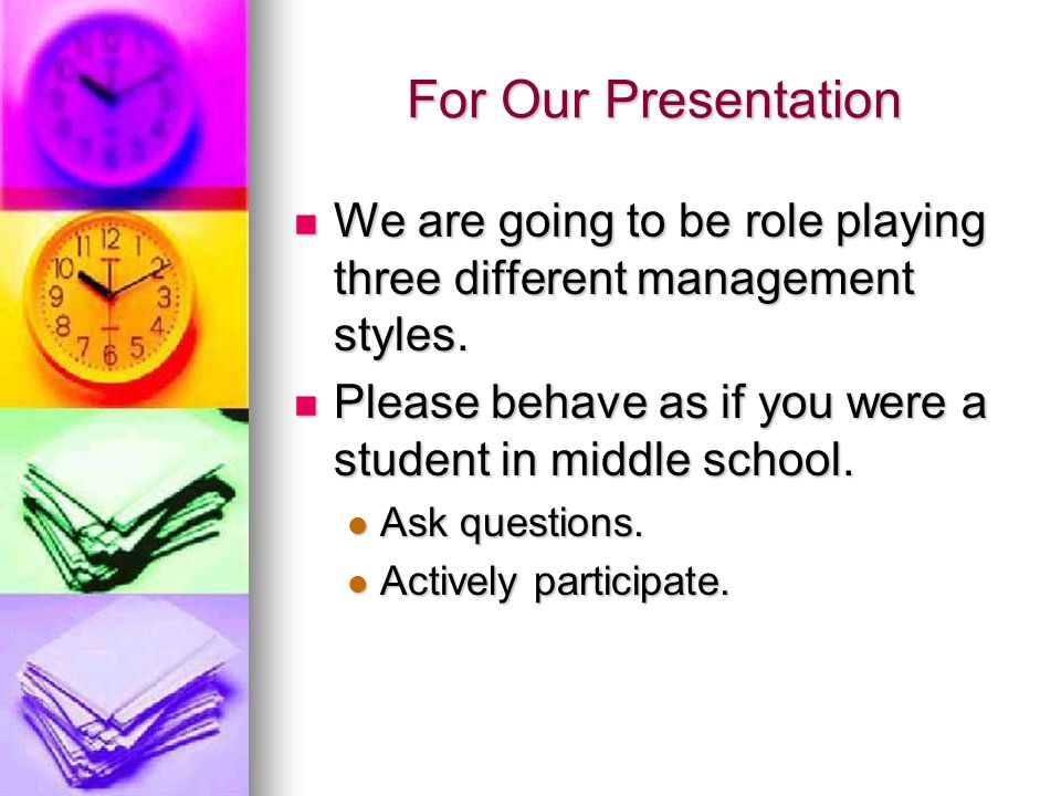 For Our Presentation We are going to be role playing three different management styles. We are going to be role playing three different management sty