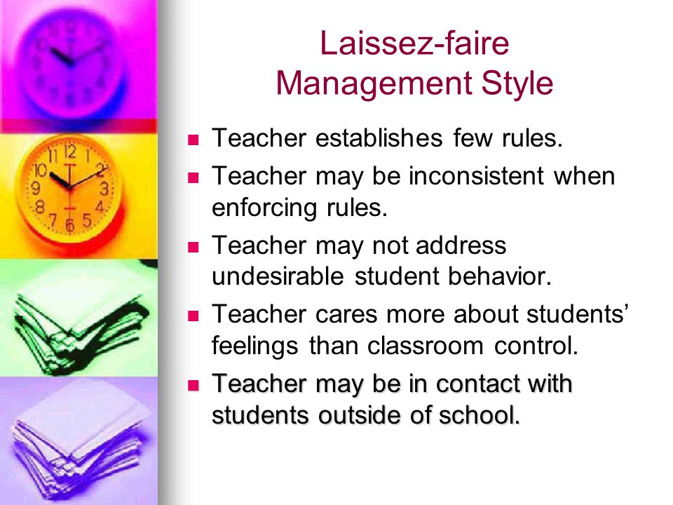 Laissez-faire Management Style Teacher establishes few rules. Teacher may be inconsistent when enforcing rules. Teacher may not address undesirable st