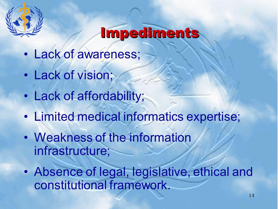 14 Impediments Lack of awareness; Lack of vision; Lack of affordability; Limited medical informatics expertise; Weakness of the information infrastructure; Absence of legal, legislative, ethical and constitutional framework.