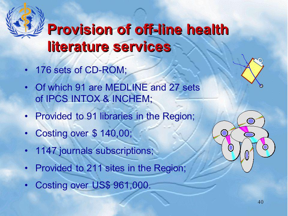 40 Provision of off-line health literature services 176 sets of CD-ROM; Of which 91 are MEDLINE and 27 sets of IPCS INTOX & INCHEM; Provided to 91 libraries in the Region; Costing over $ 140,00; 1147 journals subscriptions; Provided to 211 sites in the Region; Costing over US$ 961,000.