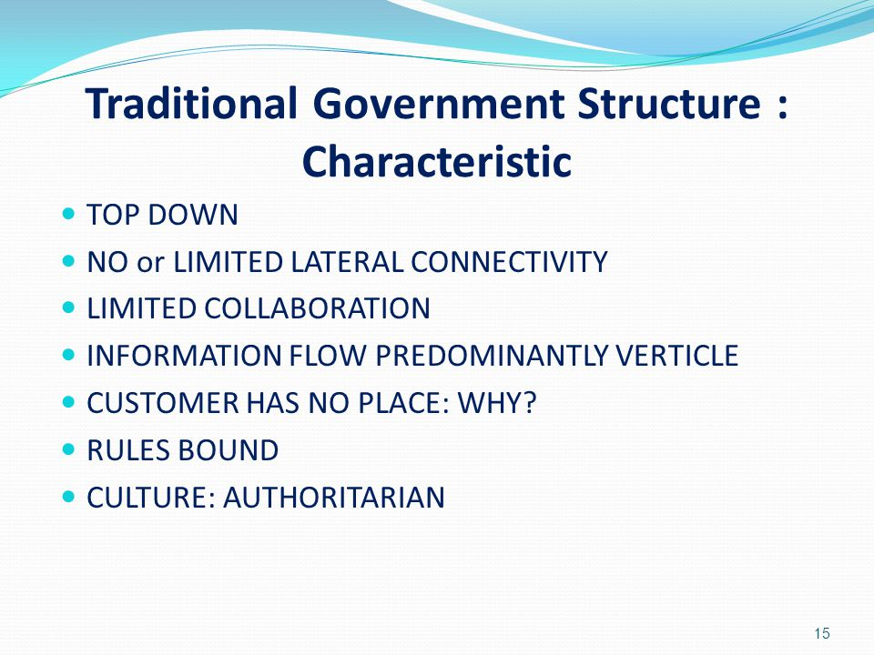 Traditional Government Structure : Characteristic TOP DOWN NO or LIMITED LATERAL CONNECTIVITY LIMITED COLLABORATION INFORMATION FLOW PREDOMINANTLY VER