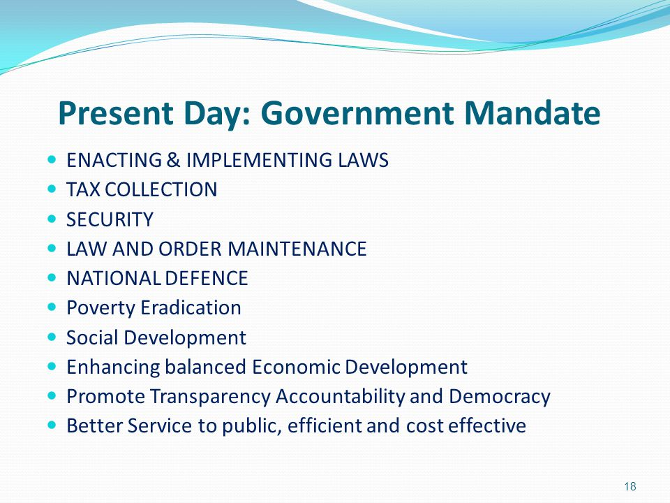 Present Day: Government Mandate ENACTING & IMPLEMENTING LAWS TAX COLLECTION SECURITY LAW AND ORDER MAINTENANCE NATIONAL DEFENCE Poverty Eradication So