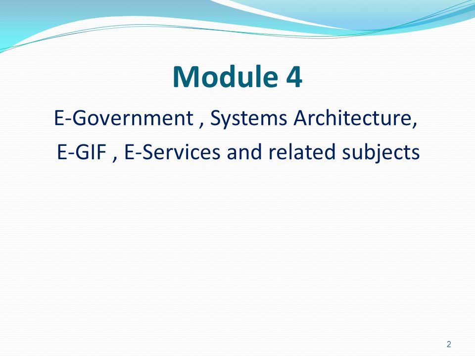 Module 4 E-Government, Systems Architecture, E-GIF, E-Services and related subjects 2