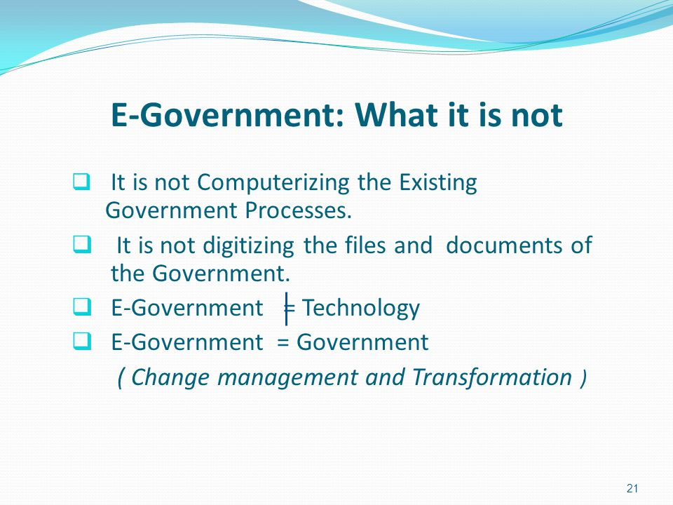 It is not Computerizing the Existing Government Processes.  It is not digitizing the files and documents of the Government.  E-Government = Techno