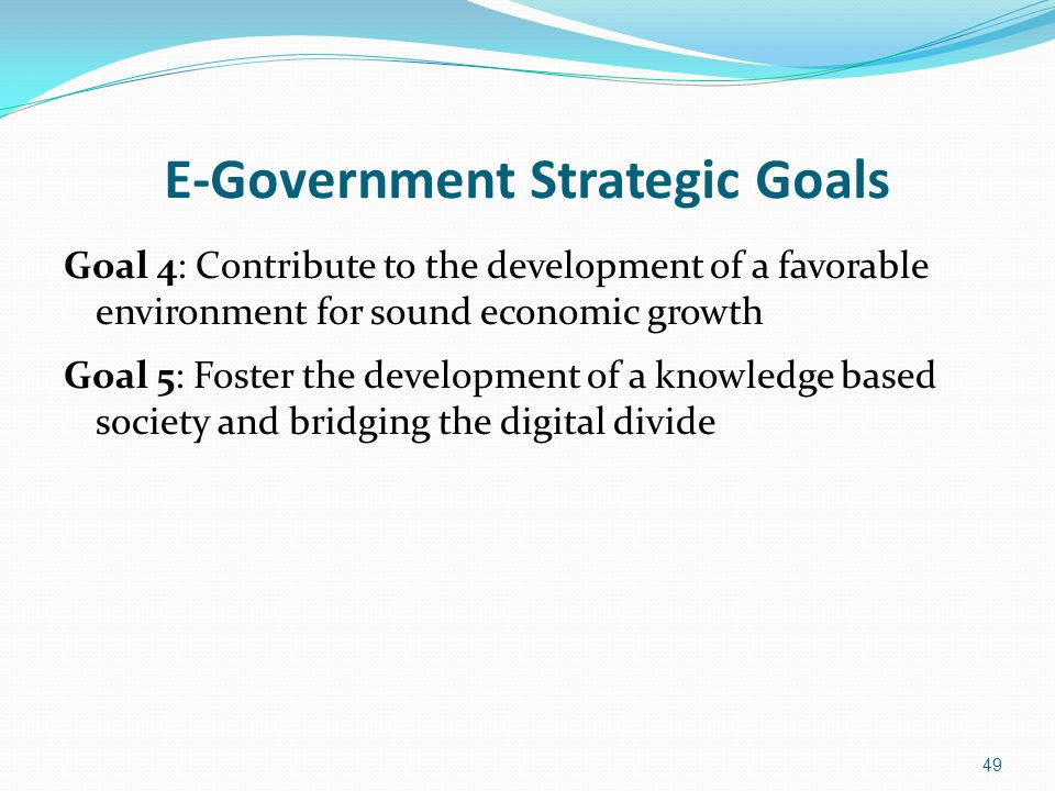E-Government Strategic Goals Goal 4: Contribute to the development of a favorable environment for sound economic growth Goal 5: Foster the development
