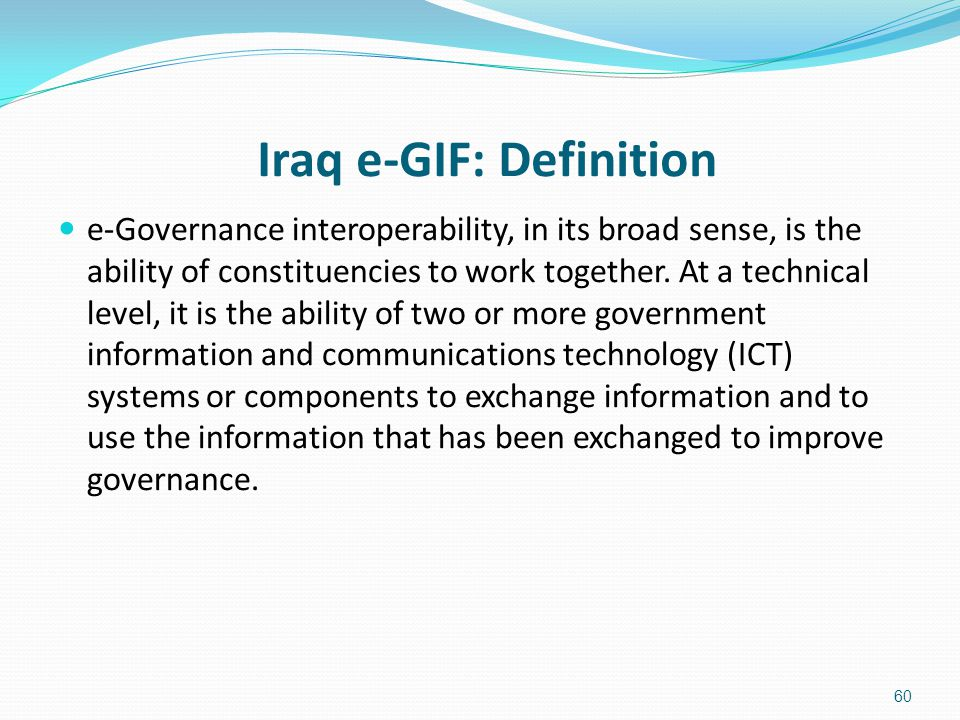Iraq e-GIF: Definition e-Governance interoperability, in its broad sense, is the ability of constituencies to work together. At a technical level, it