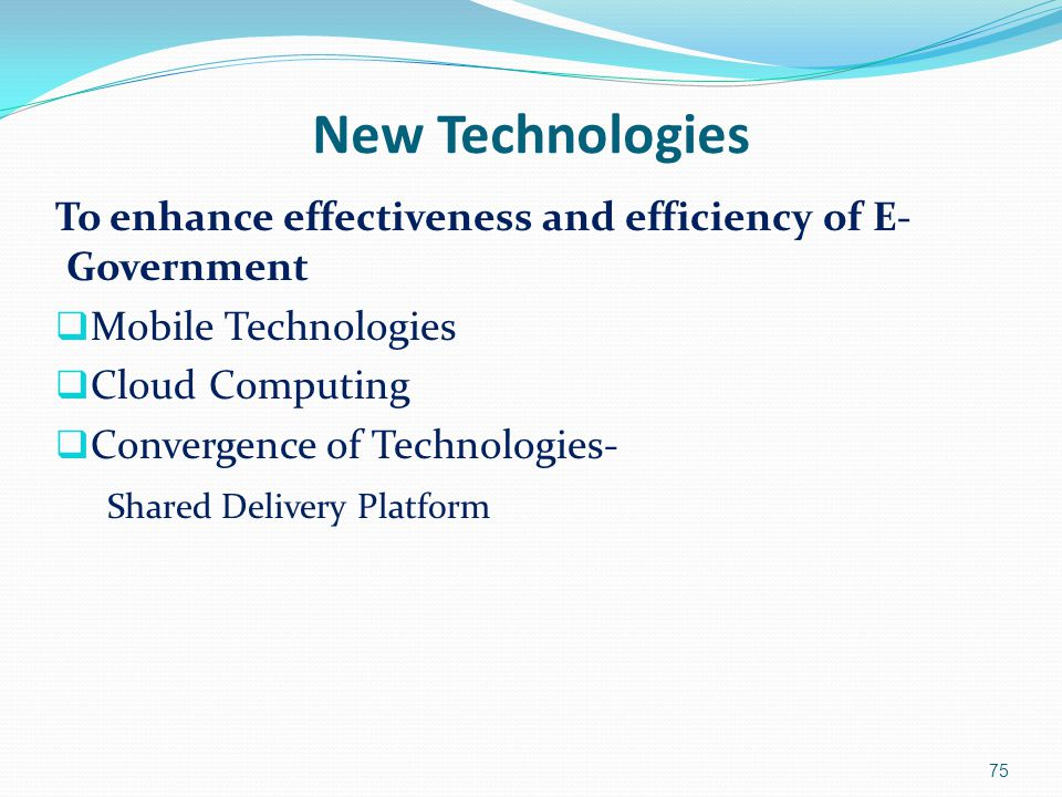 New Technologies To enhance effectiveness and efficiency of E- Government  Mobile Technologies  Cloud Computing  Convergence of Technologies- Share