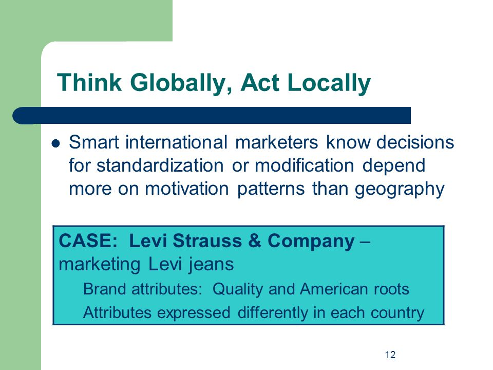 12 Think Globally, Act Locally Smart international marketers know decisions for standardization or modification depend more on motivation patterns tha
