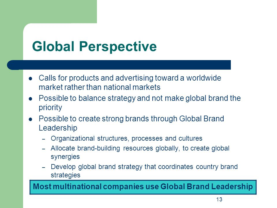 13 Global Perspective Calls for products and advertising toward a worldwide market rather than national markets Possible to balance strategy and not m
