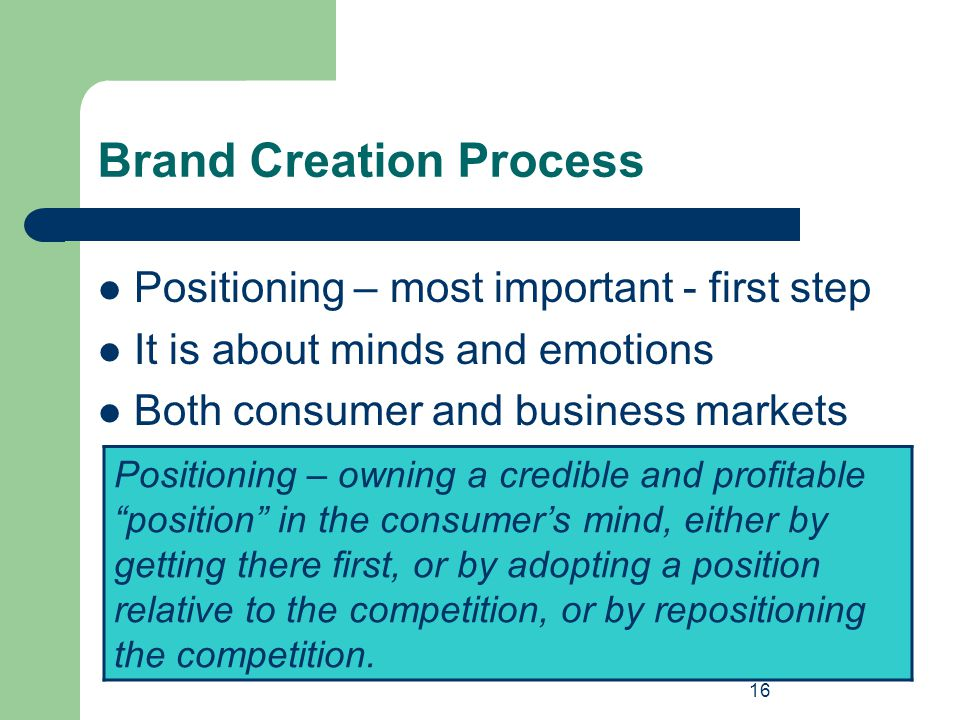 16 Brand Creation Process Positioning – most important - first step It is about minds and emotions Both consumer and business markets Positioning – ow
