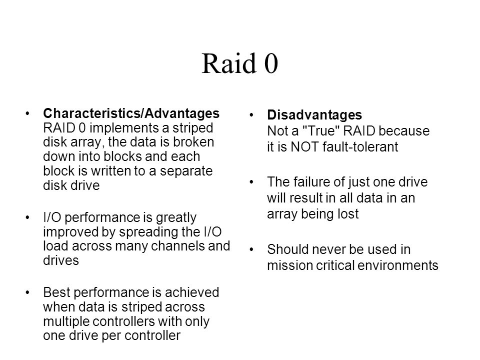 Raid 0 Characteristics/Advantages RAID 0 implements a striped disk array, the data is broken down into blocks and each block is written to a separate disk drive I/O performance is greatly improved by spreading the I/O load across many channels and drives Best performance is achieved when data is striped across multiple controllers with only one drive per controller Disadvantages Not a True RAID because it is NOT fault-tolerant The failure of just one drive will result in all data in an array being lost Should never be used in mission critical environments