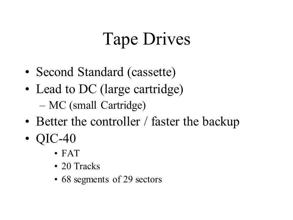 Tape Drives Second Standard (cassette) Lead to DC (large cartridge) –MC (small Cartridge) Better the controller / faster the backup QIC-40 FAT 20 Tracks 68 segments of 29 sectors