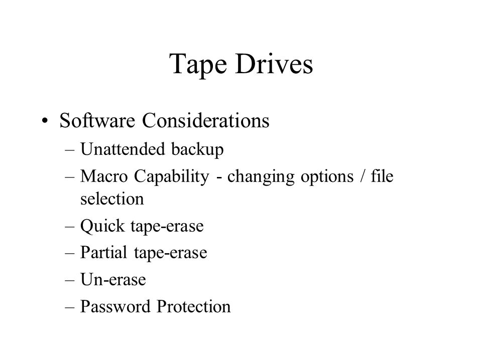 Tape Drives Software Considerations –Unattended backup –Macro Capability - changing options / file selection –Quick tape-erase –Partial tape-erase –Un-erase –Password Protection
