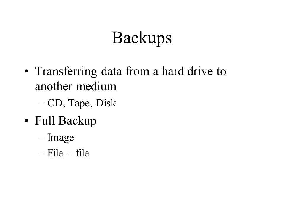 Backups Transferring data from a hard drive to another medium –CD, Tape, Disk Full Backup –Image –File – file