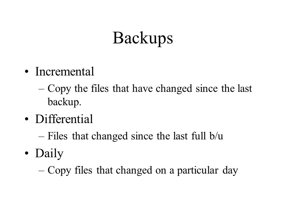 Backups Incremental –Copy the files that have changed since the last backup.