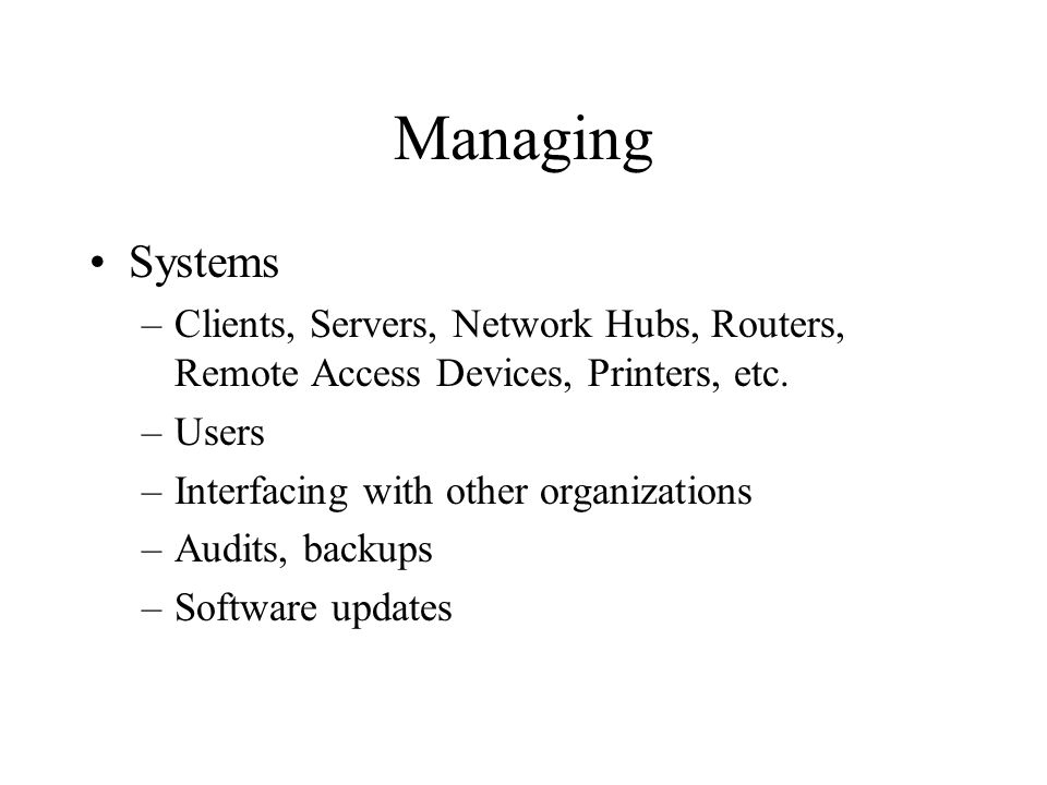 Managing Systems –Clients, Servers, Network Hubs, Routers, Remote Access Devices, Printers, etc.
