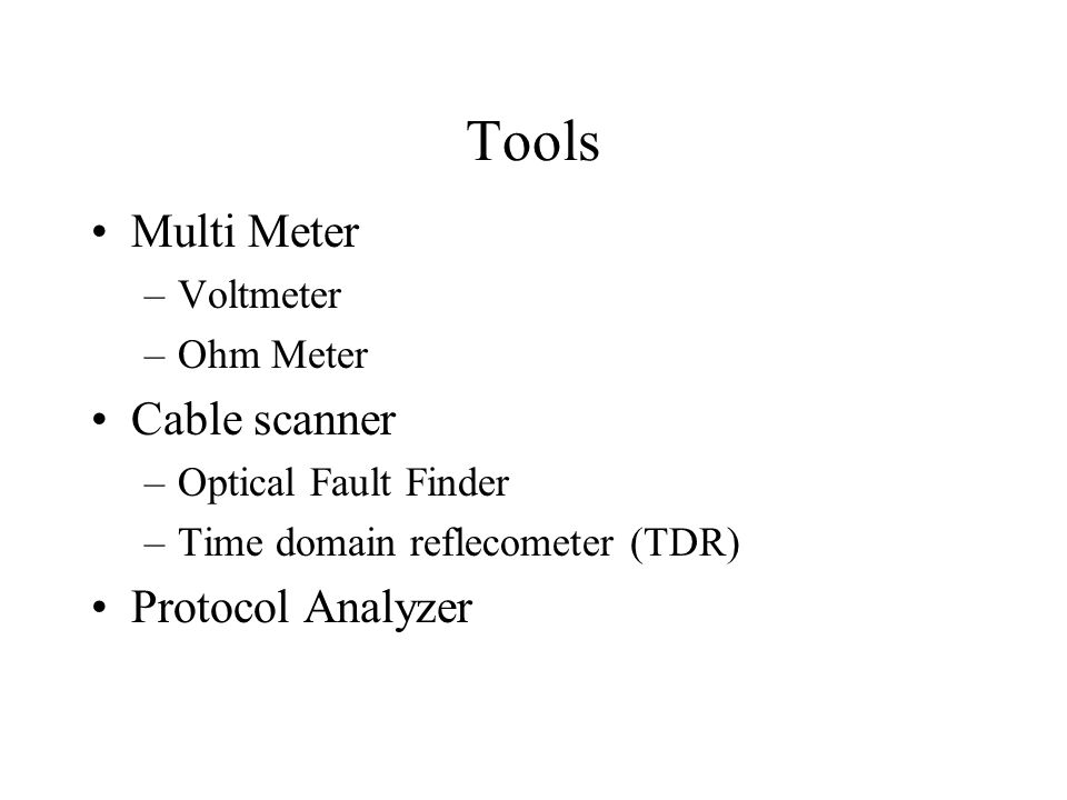 Tools Multi Meter –Voltmeter –Ohm Meter Cable scanner –Optical Fault Finder –Time domain reflecometer (TDR) Protocol Analyzer