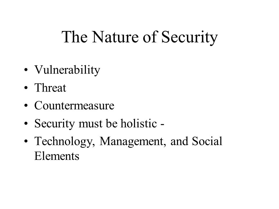 The Nature of Security Vulnerability Threat Countermeasure Security must be holistic - Technology, Management, and Social Elements