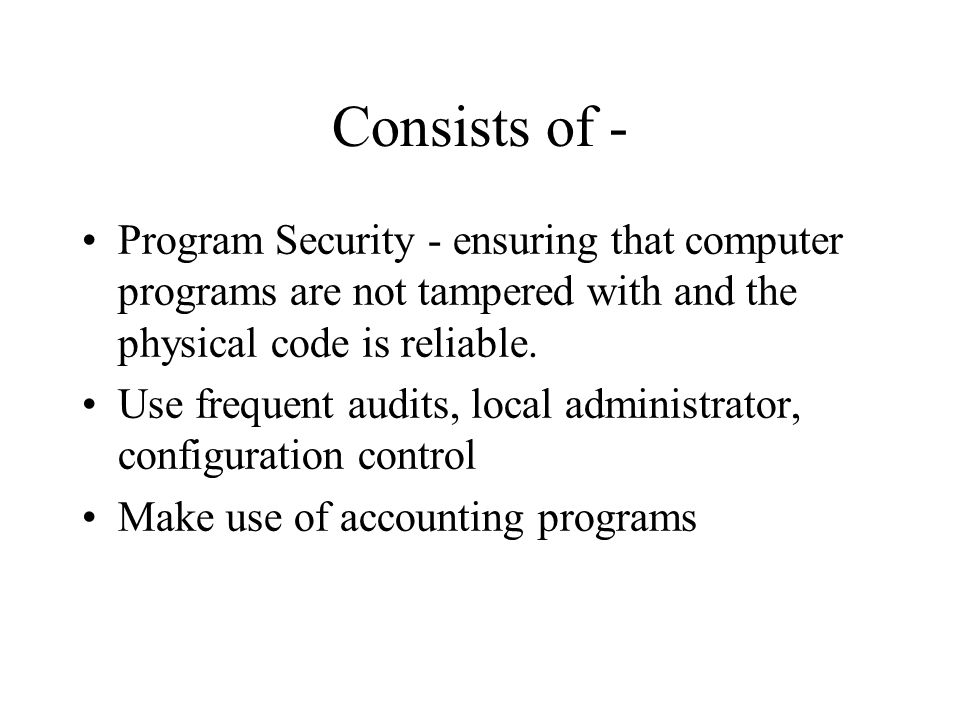 Consists of - Program Security - ensuring that computer programs are not tampered with and the physical code is reliable.