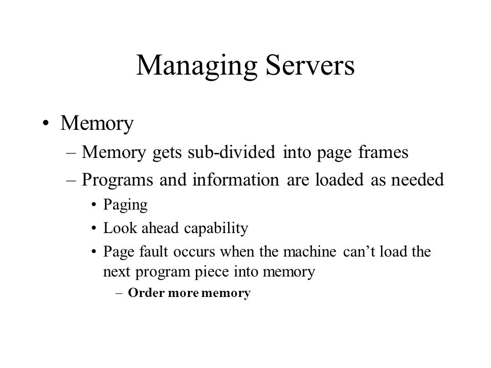 Managing Servers Memory –Memory gets sub-divided into page frames –Programs and information are loaded as needed Paging Look ahead capability Page fault occurs when the machine can't load the next program piece into memory –Order more memory