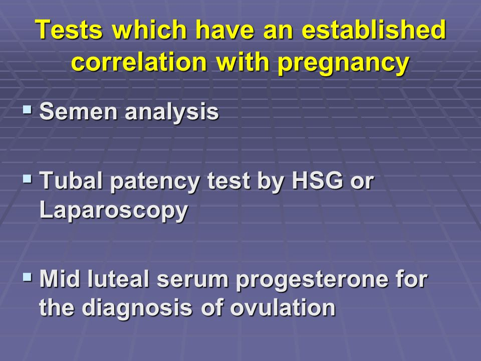 Tests which have an established correlation with pregnancy  Semen analysis  Tubal patency test by HSG or Laparoscopy  Mid luteal serum progesterone