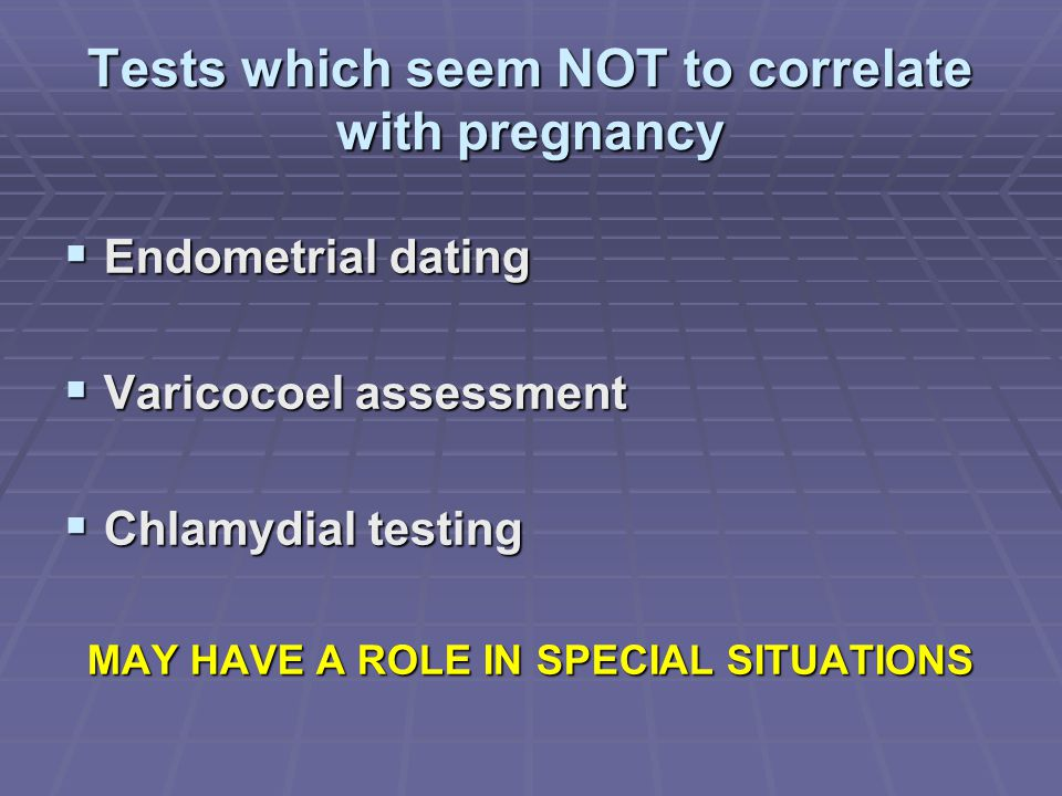 Tests which seem NOT to correlate with pregnancy  Endometrial dating  Varicocoel assessment  Chlamydial testing MAY HAVE A ROLE IN SPECIAL SITUATIO